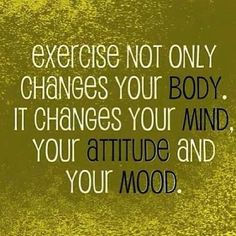Exercise not only changes your body, it changes your mind, your attitude and your mood.