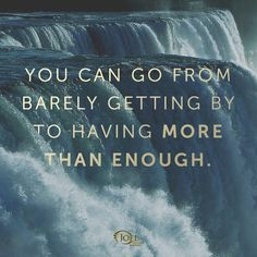 You can go from barely getting by to having more than enough.   Joel Osteen