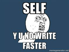 It should be 'Why you no write faster!?' LOL. TRUE!