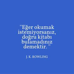 '' Eğer okumak istemiyorsanız, doğru kitabı bulamadınız demektir. ''  J. K. Rowling