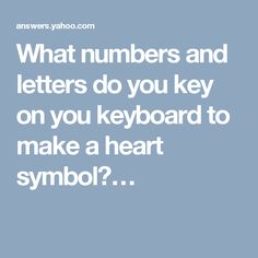 What numbers and letters do you key on you keyboard to make a heart symbol?…
