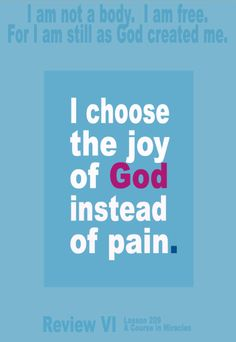 I choose the joy of God instead of pain.  Pain is my own idea. It is not a Thought of God, but one I thought apart from Him and from His Will. His Will is joy, and only joy for His beloved Son. And that I choose, instead of what I made.  I am not a body. I am free. For I am still as God created me.