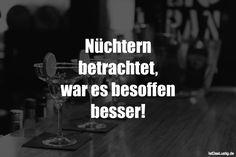 Nüchtern betrachtet, war es besoffen besser! ... gefunden auf https://www.istdaslustig.de/spruch/850 #lustig #sprüche #fun #spass