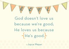 God loves you! God doesn't love you because we're good. He loves us because HE'S good. -Joyce Meyer