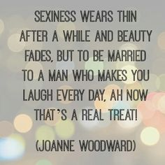 Sexiness Wears Thin a After a While & Beauty Fades, But to Married to be a Man who Makes You Laugh Every Day, Ah Now That's A Real Treat! -Joanne Woodward