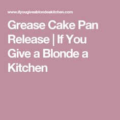 Grease Cake Pan Release | If You Give a Blonde a Kitchen