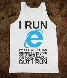 """Geek humor… but makes me laugh!  """"I run slower than internet explorer on a 90's dial up connection but I run"""""""