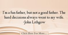 The most popular John Lithgow Quotes About Dad - 12180 : I'm a fun father, but not a good father. Best Dad Quotes, John Lithgow, Hard Decisions, Good Good Father, Dads, Fun, Fathers, Father, Funny