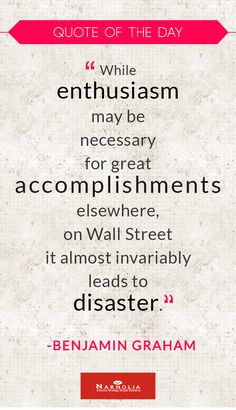 "Quote of The Day ""While enthusiasm may be necessary for great accomplishments elsewhere, on Wall Street it almost invariably leads to disaster."" Benjamin Graham"