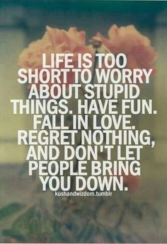 LIfe is too short to worry about stupid things. Have fun, fall in love, regret nothing, and don't let people bring you down.