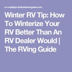 Winter RV Tip: How To Winterize Your RV Better Than An RV Dealer Would | The RVing Guide