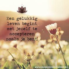 #Geluk #Acceptatie #Wijsheid #Inspiratie  Een gelukkig leven begint met jezelf te accepteren zoals je bent.