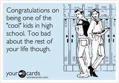 "Congratulations about being one of the ""cool"" kids in high school..."