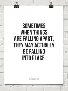 Sometimes when things are falling apart, they may actually be falling into place. #52836