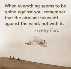 When everything seem to be going against you, remember that the airplane takes off against the wind, not with it.