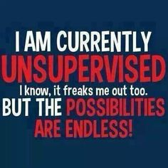 .I'm currently unsupervised