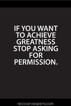 Inspirational Quotes: If you want to achieve greatness stop asking for permission. https://recoveryexperts.com/