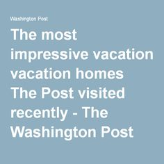 The most impressive vacation homes The Post visited recently - The Washington Post