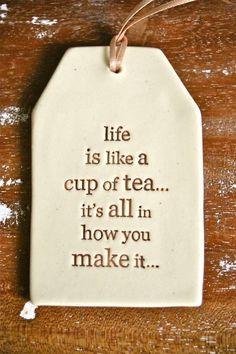 Life is like a cup of tea... it's all in how you make it
