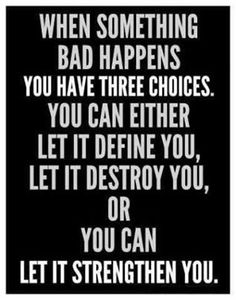 26968d9b20060 when something bad happens you have 3 choices. you can either let it define  you