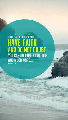 """""""And Jesus answered them, """"Truly, I say to you, if you have faith and do not doubt, you will not only do what has been done to the fig tree, but even if you say to this mountain, 'Be taken up and thrown into the sea,' it will happen."""" - Matthew 21:21 - Christian - Bible"""