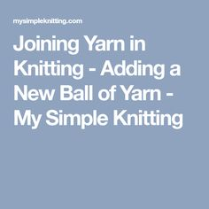 Joining Yarn in Knitting - Adding a New Ball of Yarn - My Simple Knitting