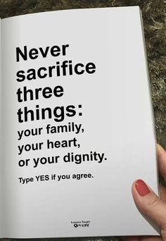My Dignity is something that I will never  sacrifice, my family as well, but my heart I will always sacrifice for the one's I love.