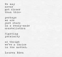 """We may never get closer than this- Perhaps we are just stars in a ready-made constellation Fighting proximity As if we've a choice in the matter."" -Lauren Eden"