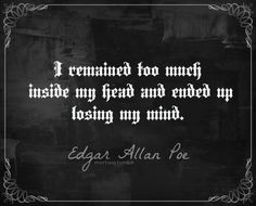 I remained too much inside my head and ended up losing my mind. Edgar Allan Poe, Complete Writings