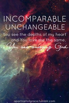 Incomparable, unchanging, you see the depths of my heart and you love the same. You are an amazing God.