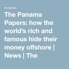 The Panama Papers: how the world's rich and famous hide their money offshore | News | The Guardian