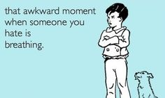 'That awkward moment when someone you hate is breathing.'