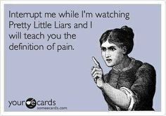 Pretty Little Liars.I can't stand it when I'm watching this show,and someone interrupts me.We can talk during commerical,or after the show is over.