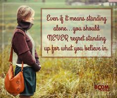 Even if it means standing alone...you should never regret standing up for what you believe in. #evescorner #boomsocial #InspirationalQuote