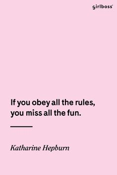 GIRLBOSS QUOTE: If you obey all the rules, you miss all the fun. - Katherine Hepburn // Rule breakers unite.