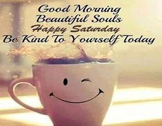 Good Day Quotes : QUOTATION – Image : Quotes Of the day – Description Good morning beautiful souls happy Saturday be kind to yourself today – funny Saturday quotes Sharing is Caring – Don't forget to share this quote ! Saturday Morning Quotes, Weekend Quotes, Morning Love, Morning Greetings Quotes, Good Morning Messages, Good Morning Good Night, Morning Humor, Good Morning Wishes, Good Morning Images