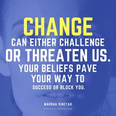 Change can either challenge or threaten us. Your beliefs pave you way to success or block you. - Marsha Sinetar