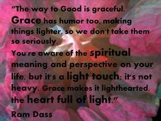 The way to Good is graceful...grace makes it lighthearted. The Heart Full of Light. ~ Ram Dass