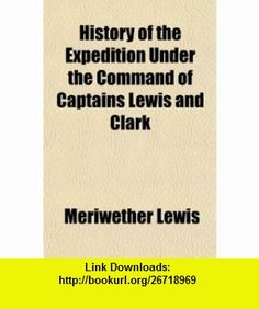 History of the Expedition Under the Command of Captains Lewis and Clark (9781150802461) Meriwether Lewis , ISBN-10: 1150802464  , ISBN-13: 978-1150802461 ,  , tutorials , pdf , ebook , torrent , downloads , rapidshare , filesonic , hotfile , megaupload , fileserve