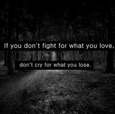 If you don't fight for what you love. don't cry for what you lose.
