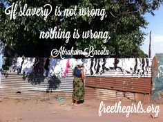 If slavery is not wrong, nothing is wrong. Abraham Lincoln FreeTheGirls.org