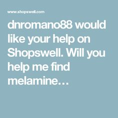dnromano88 would like your help on Shopswell. Will you help me find melamine…