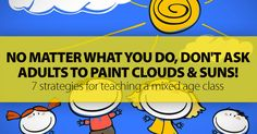 No Matter What You Do, Just Don't Ask Adults To Paint Clouds And Suns! 7 Strategies For Teaching A Mixed Age Class