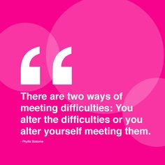 """There are two ways of meeting difficulties: You alter the difficulties or you alter yourself meeting them."" --Phylis Bottome"