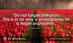 Do not forget birthdays. This is in no way a propaganda for a larger population.Gertrude Stein Quotes on Population and #Birthday. #birthdayquotes