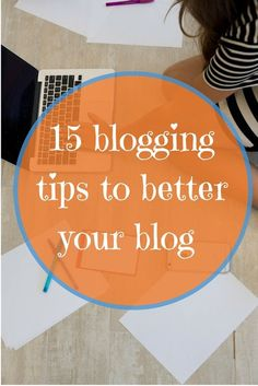 15 blogging Tips to help you better your blog