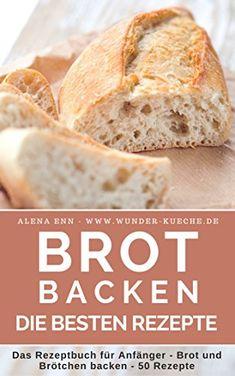 Brot backen: Das Rezeptbuch - Brot und Brötchen selber backen - 50 gelingsichere Rezepte für Anfänger und Fortgeschrittene - das Brotbackbuch für Genießer