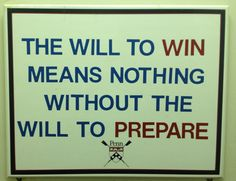"""""""The will to win means nothing without the will to prepare."""" Sign in The University of Pennsylvania's rowing crew boat house. Rowing and crew...good lessons for life."""