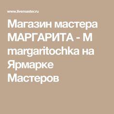 Магазин мастера МАРГАРИТА - М margaritochka на Ярмарке Мастеров