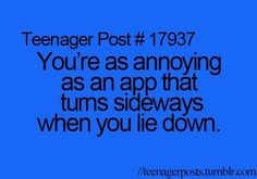 Teenager Post #17937 ~ You're as annoying as an app that turns sideways when you lie down. ☮